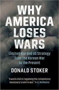 Why America Loses Wars: Limited War and US Strategy from the Korean War to the Present by Donald Stoker